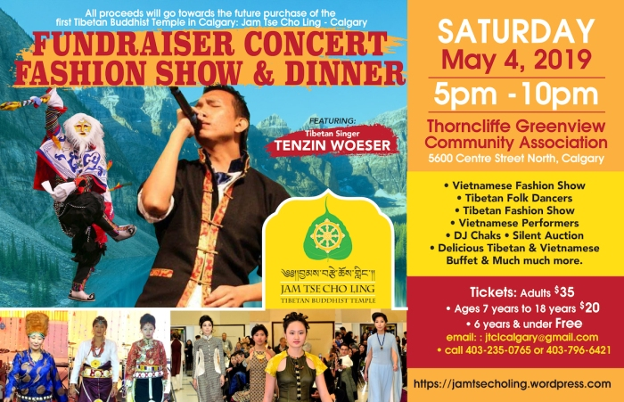 Fundraier information: Saturday May 4, 2019 5-10pm Thorncliffe Greenview Community Association - 5600 Centre St N, Calgary - Vietnamese Fashion Show - Tibetan Folk Dancers - Tibetan Fashion Show - Vietnamese Performers - DJ Chaks - Silent Auction - Tibetan and Vietnamese Dinner  General fee $35